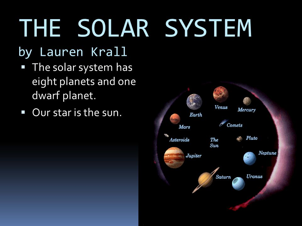 THE SOLAR SYSTEM by Lauren Krall TThe solar system has eight planets and one dwarf planet. OOur star is the sun.