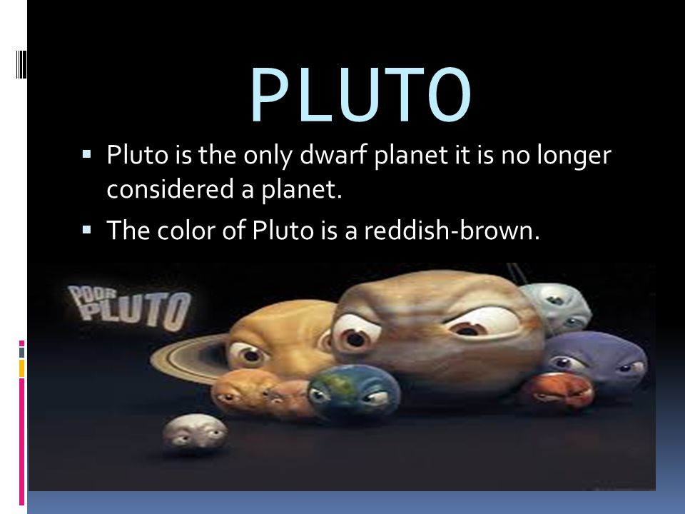 PLUTO PPluto is the only dwarf planet it is no longer considered a planet. TThe color of Pluto is a reddish-brown.