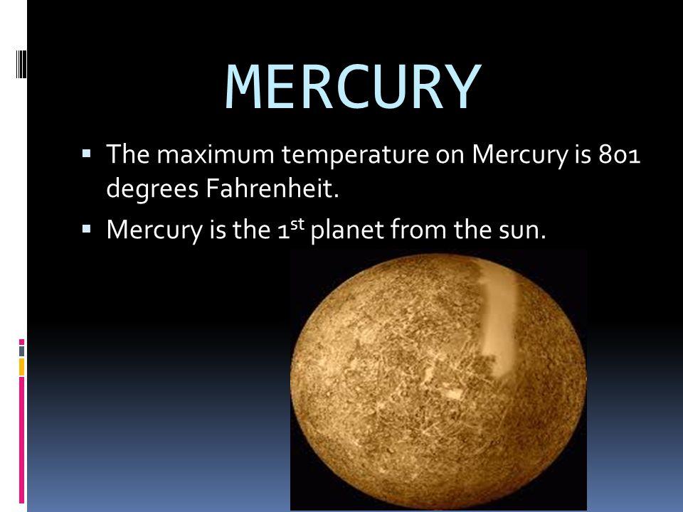 MERCURY TThe maximum temperature on Mercury is 801 degrees Fahrenheit. MMercury is the 1 st planet from the sun.