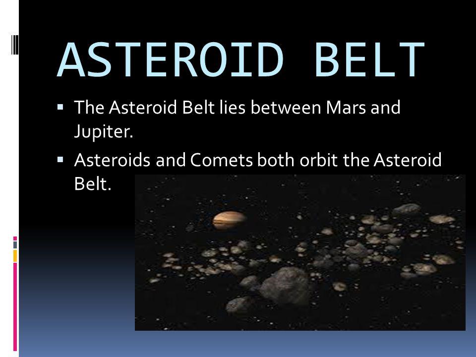ASTEROID BELT TThe Asteroid Belt lies between Mars and Jupiter. AAsteroids and Comets both orbit the Asteroid Belt.