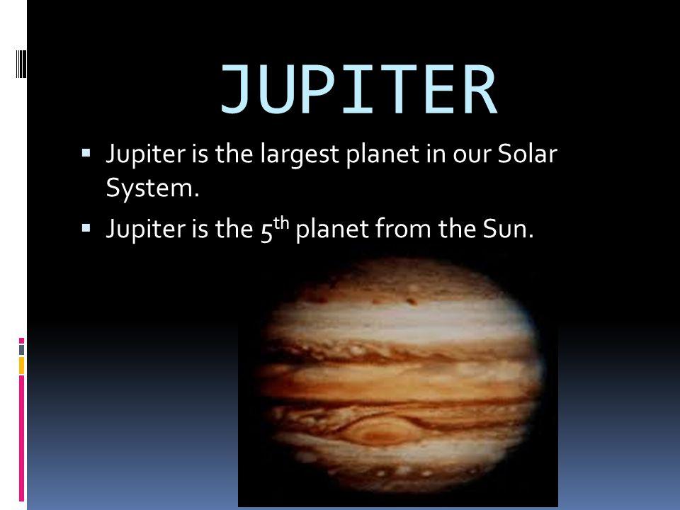 JUPITER JJupiter is the largest planet in our Solar System. JJupiter is the 5 th planet from the Sun.
