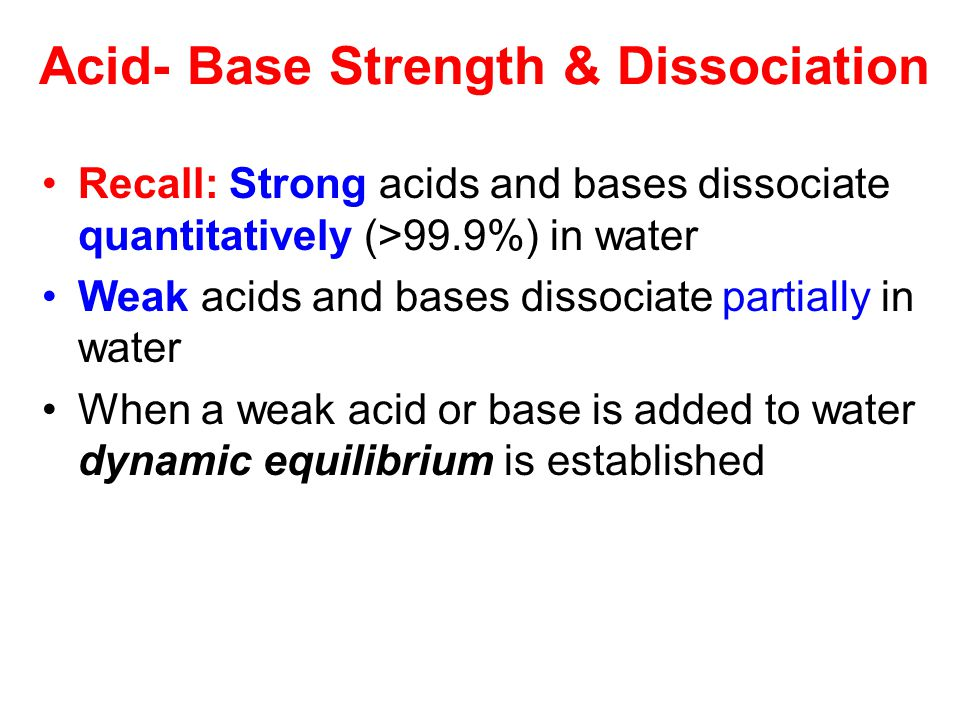 Acid- Base Strength & Dissociation Recall: Strong acids and bases dissociate quantitatively (>99.9%) in water Weak acids and bases dissociate partially in water When a weak acid or base is added to water dynamic equilibrium is established