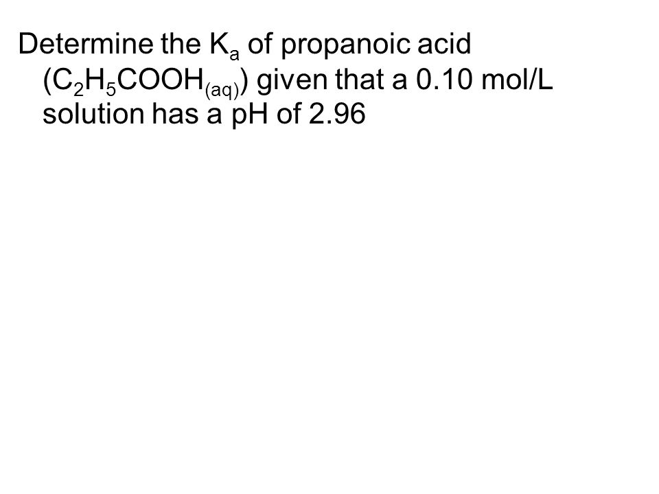 Determine the K a of propanoic acid (C 2 H 5 COOH (aq) ) given that a 0.10 mol/L solution has a pH of 2.96
