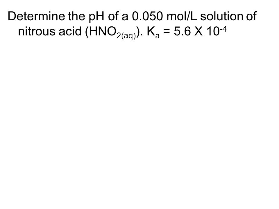 Determine the pH of a 0.050 mol/L solution of nitrous acid (HNO 2(aq) ). K a = 5.6 X 10 -4