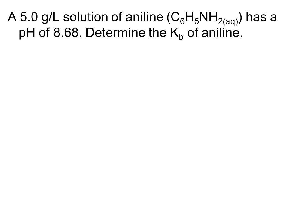A 5.0 g/L solution of aniline (C 6 H 5 NH 2(aq) ) has a pH of 8.68. Determine the K b of aniline.