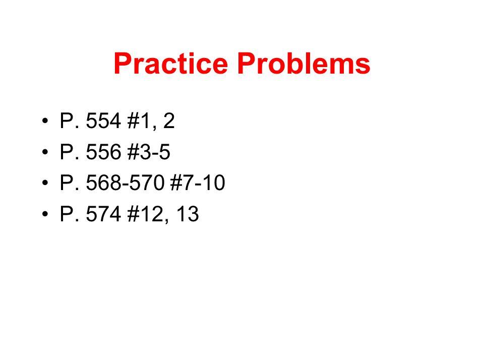 Practice Problems P. 554 #1, 2 P. 556 #3-5 P. 568-570 #7-10 P. 574 #12, 13