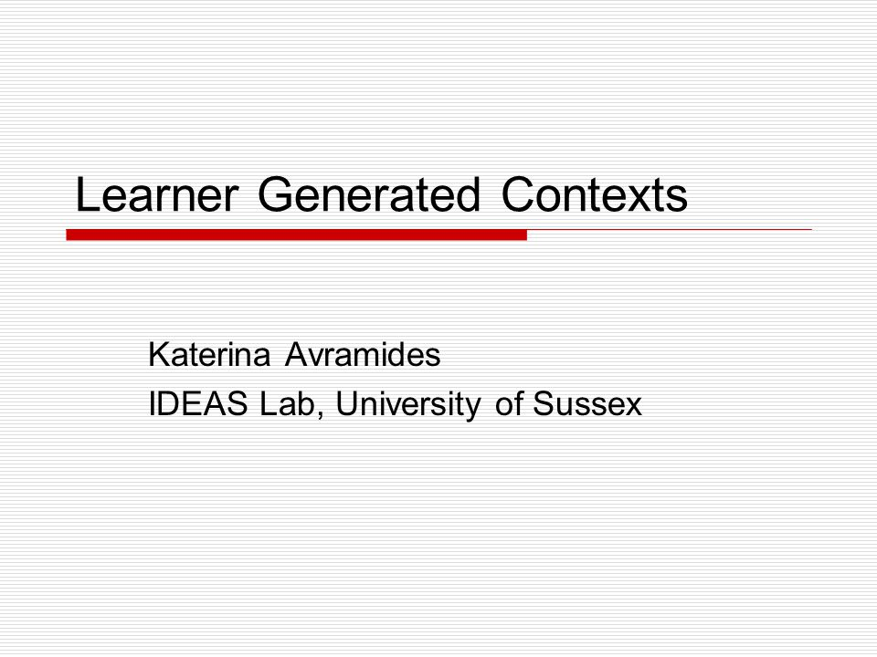 Learner Generated Contexts Katerina Avramides IDEAS Lab, University of Sussex