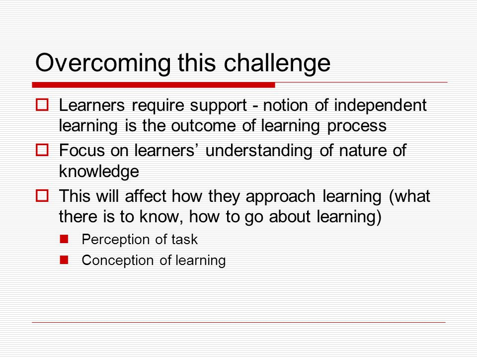 Overcoming this challenge  Learners require support - notion of independent learning is the outcome of learning process  Focus on learners' understa
