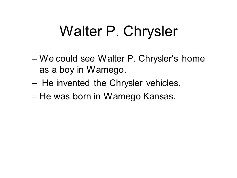 Walter P. Chrysler –We could see Walter P. Chrysler's home as a boy in Wamego.