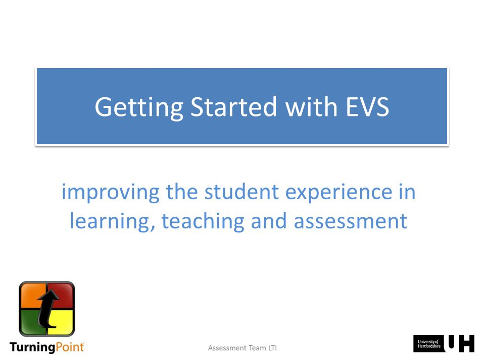 improving the student experience in learning, teaching and assessment Getting Started with EVS