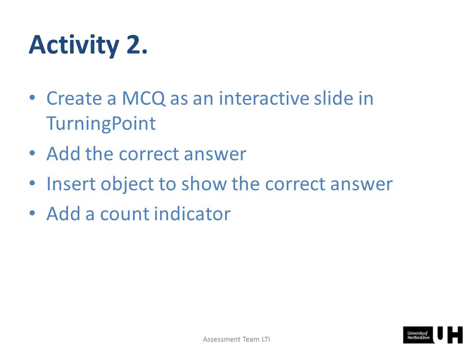 Activity 2. Create a MCQ as an interactive slide in TurningPoint Add the correct answer Insert object to show the correct answer Add a count indicator
