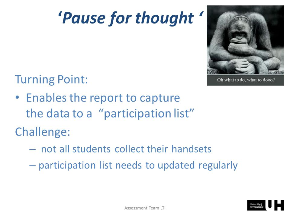 'Pause for thought ' Turning Point: Enables the report to capture the data to a participation list Challenge: – not all students collect their handsets – participation list needs to updated regularly