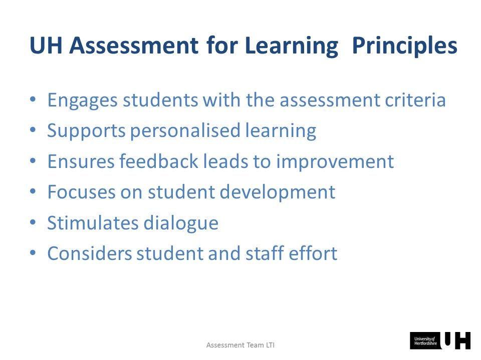 UH Assessment for Learning Principles Engages students with the assessment criteria Supports personalised learning Ensures feedback leads to improvement Focuses on student development Stimulates dialogue Considers student and staff effort