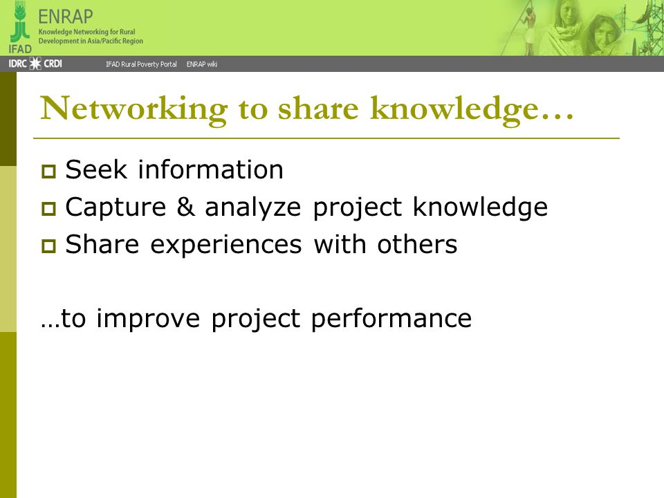  Group of people or agencies trusting each other & sharing common interests Example IFAD-funded projects, partners (govt, NGOs, private), IFAD HQ  Network members are connected to & communicate with each other to solve problems & support each other Example Best ways of integrating RIMS or linking poor farmers to markets or setting up project M&E What is a network.