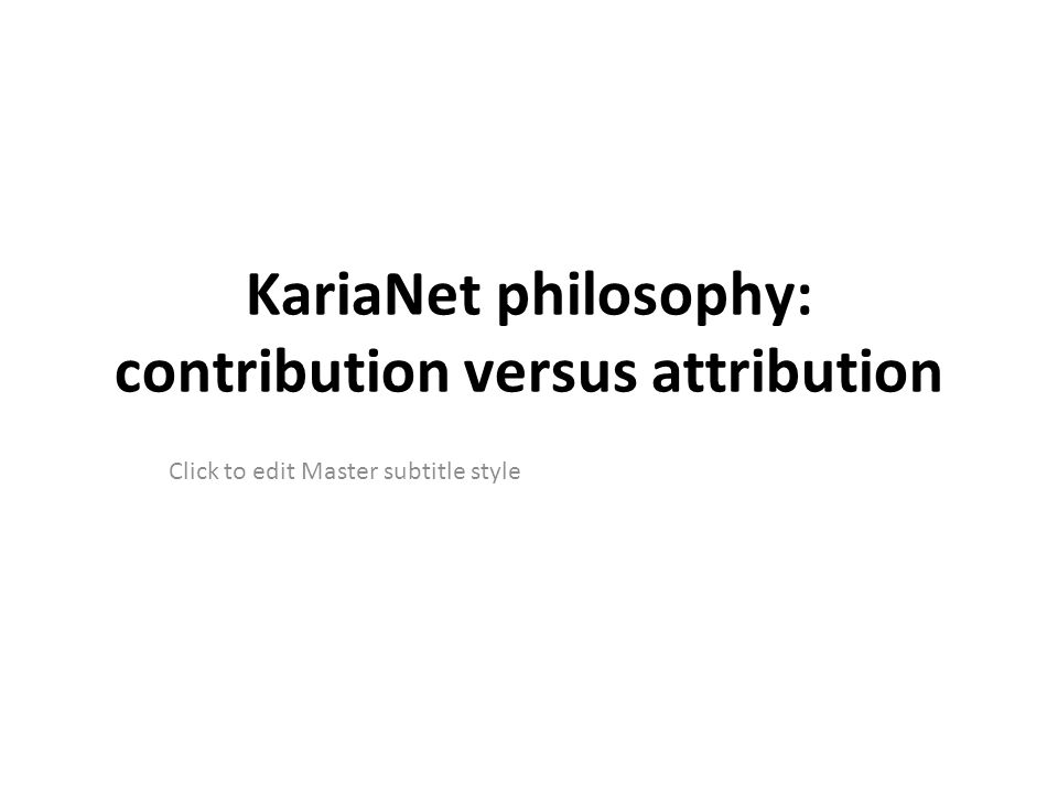 Click to edit Master subtitle style KariaNet philosophy: contribution versus attribution