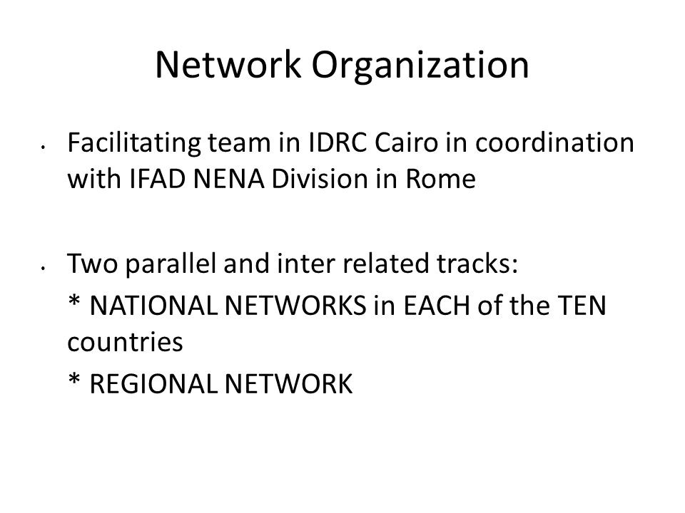 Network Organization Facilitating team in IDRC Cairo in coordination with IFAD NENA Division in Rome Two parallel and inter related tracks: * NATIONAL NETWORKS in EACH of the TEN countries * REGIONAL NETWORK