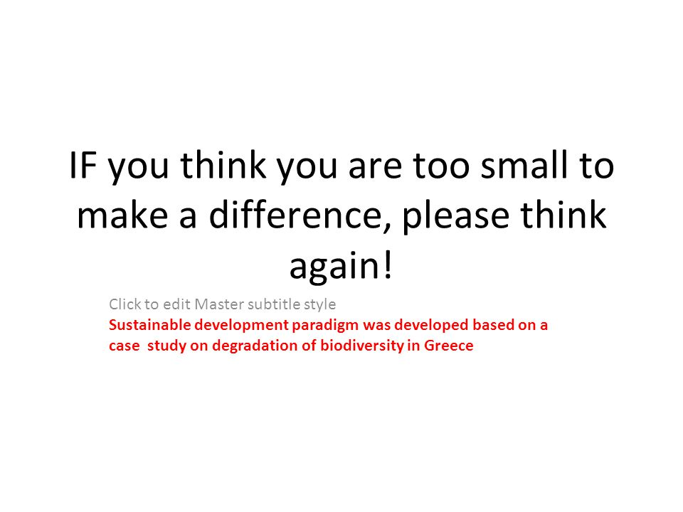Click to edit Master subtitle style IF you think you are too small to make a difference, please think again.