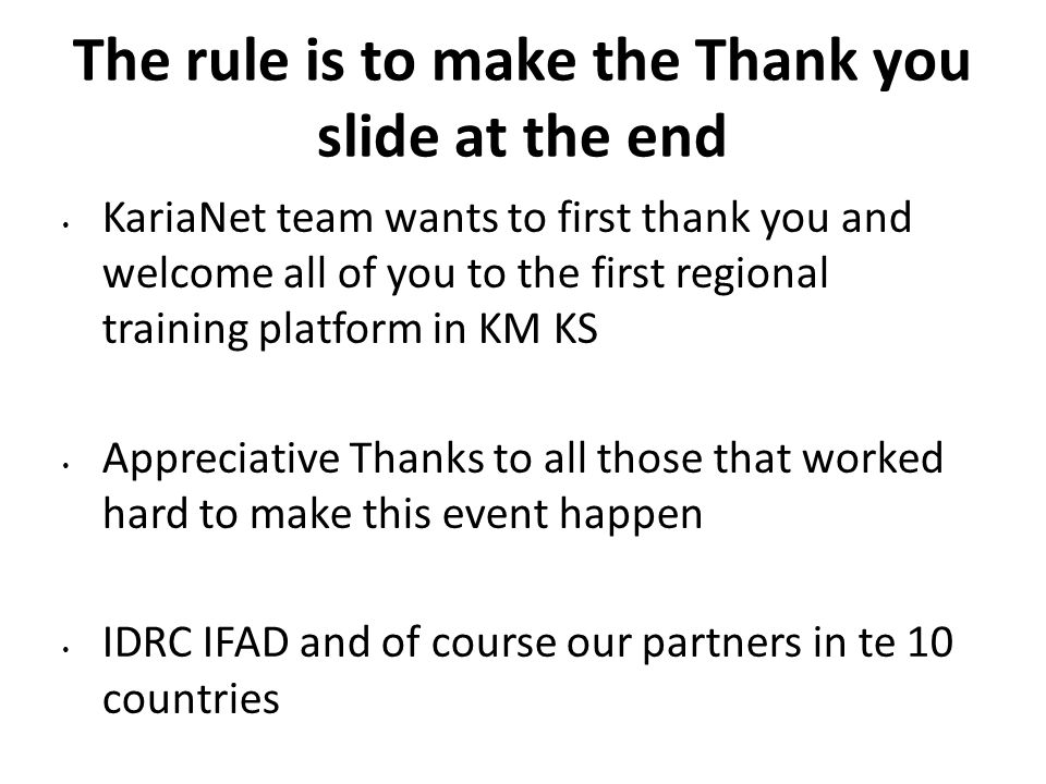 The rule is to make the Thank you slide at the end KariaNet team wants to first thank you and welcome all of you to the first regional training platform in KM KS Appreciative Thanks to all those that worked hard to make this event happen IDRC IFAD and of course our partners in te 10 countries
