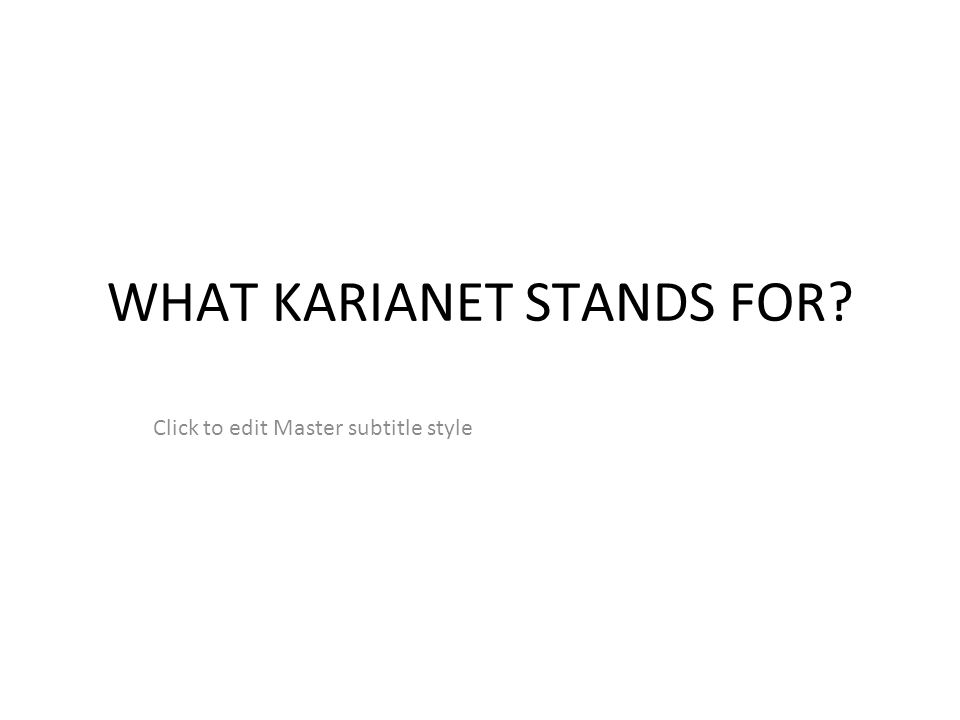 Click to edit Master subtitle style WHAT KARIANET STANDS FOR?