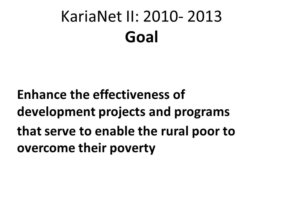 KariaNet II: 2010- 2013 Goal Enhance the effectiveness of development projects and programs that serve to enable the rural poor to overcome their pove