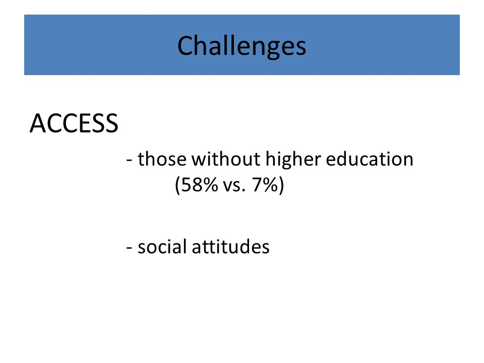 Challenges ACCESS - those without higher education (58% vs. 7%) - social attitudes