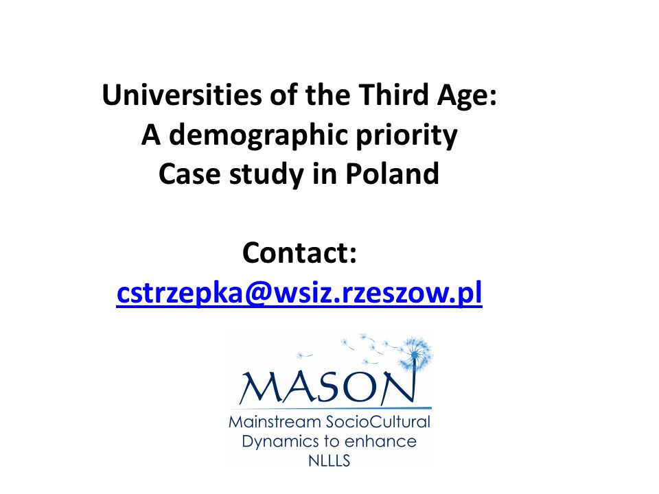 Universities of the Third Age: A demographic priority Case study in Poland Contact: cstrzepka@wsiz.rzeszow.pl cstrzepka@wsiz.rzeszow.pl
