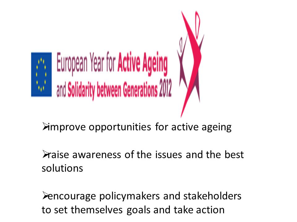  improve opportunities for active ageing  raise awareness of the issues and the best solutions  encourage policymakers and stakeholders to set themselves goals and take action