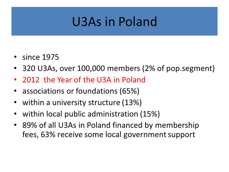 U3As in Poland since 1975 320 U3As, over 100,000 members (2% of pop.segment) 2012 the Year of the U3A in Poland associations or foundations (65%) within a university structure (13%) within local public administration (15%) 89% of all U3As in Poland financed by membership fees, 63% receive some local government support