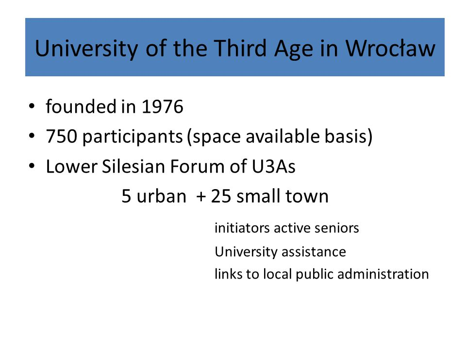University of the Third Age in Wrocław founded in 1976 750 participants (space available basis) Lower Silesian Forum of U3As 5 urban + 25 small town initiators active seniors University assistance links to local public administration