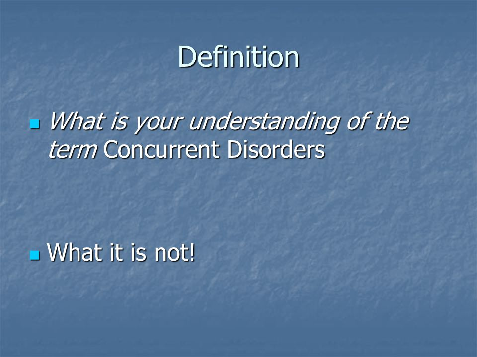 Definition What is your understanding of the term Concurrent Disorders What is your understanding of the term Concurrent Disorders What it is not! Wha