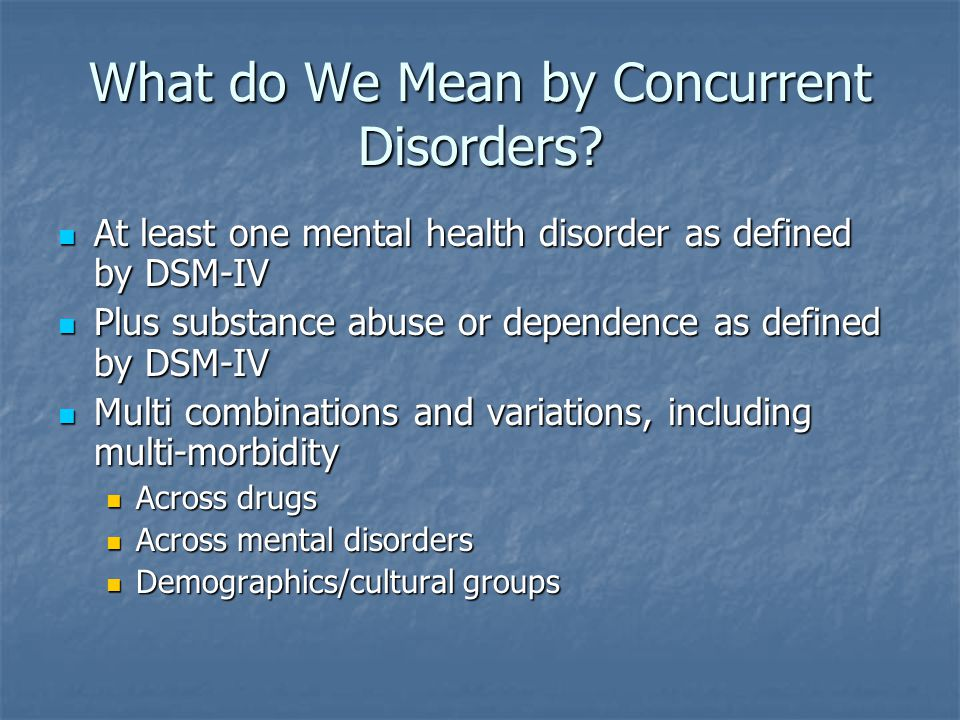What do We Mean by Concurrent Disorders? At least one mental health disorder as defined by DSM-IV At least one mental health disorder as defined by DS