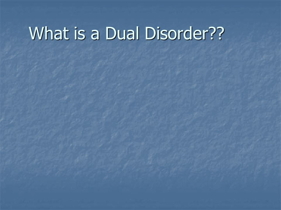 What is a Dual Disorder??