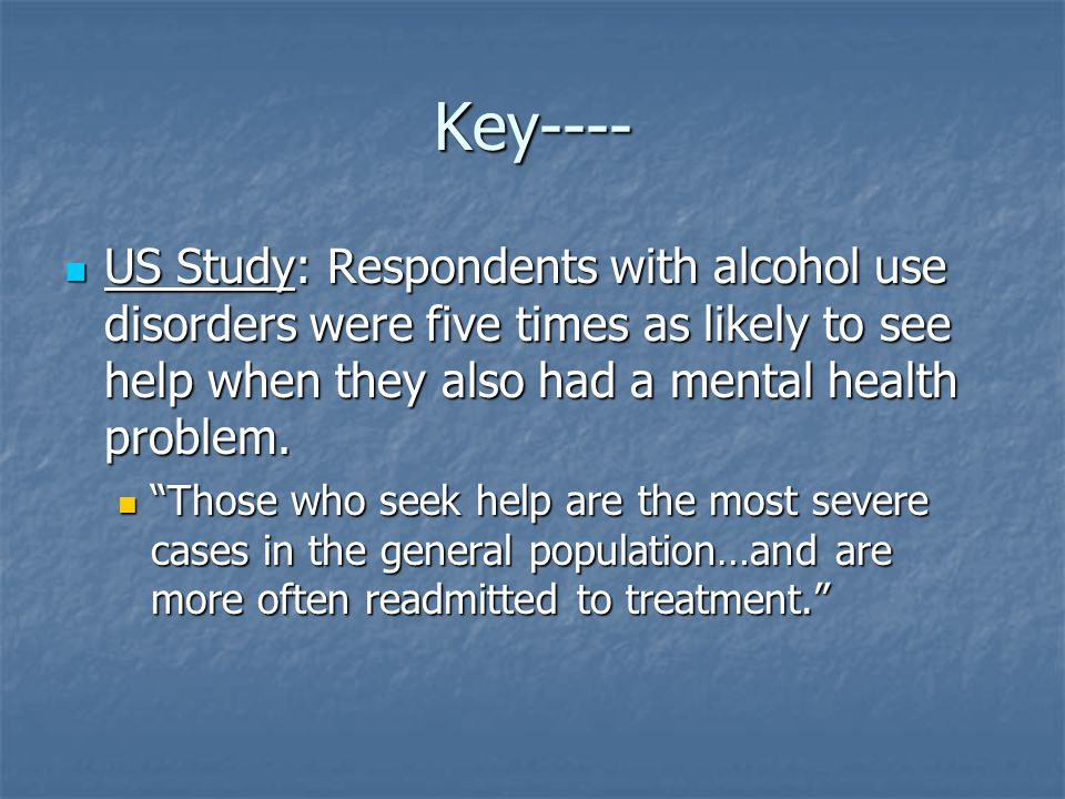 Key---- US Study: Respondents with alcohol use disorders were five times as likely to see help when they also had a mental health problem. US Study: R