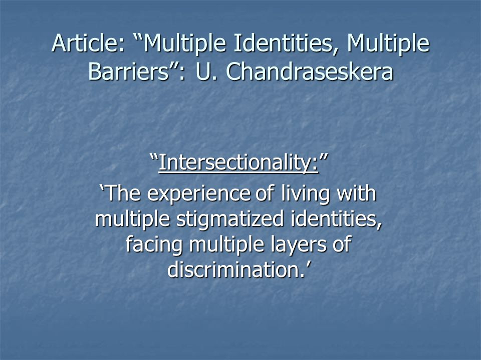 """Intersectionality:"" 'The experience of living with multiple stigmatized identities, facing multiple layers of discrimination.' Article: ""Multiple Ide"
