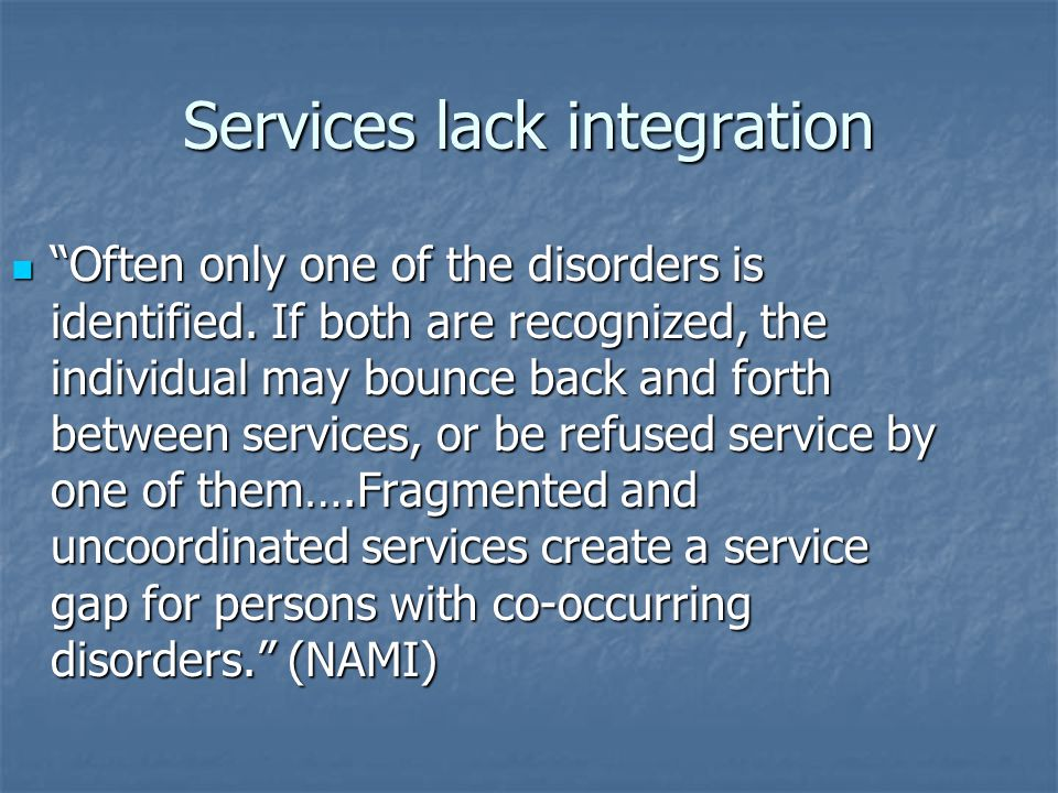 "Services lack integration ""Often only one of the disorders is identified. If both are recognized, the individual may bounce back and forth between ser"