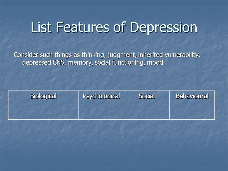 List Features of Depression Consider such things as thinking, judgment, inherited vulnerability, depressed CNS, memory, social functioning, mood Biolo