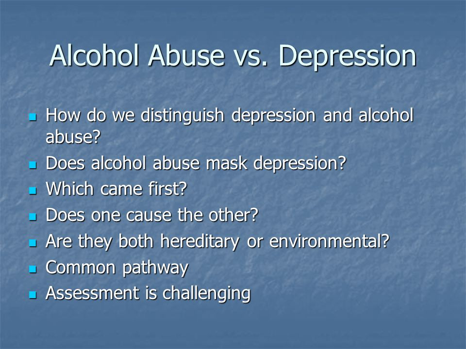 Alcohol Abuse vs. Depression How do we distinguish depression and alcohol abuse? How do we distinguish depression and alcohol abuse? Does alcohol abus