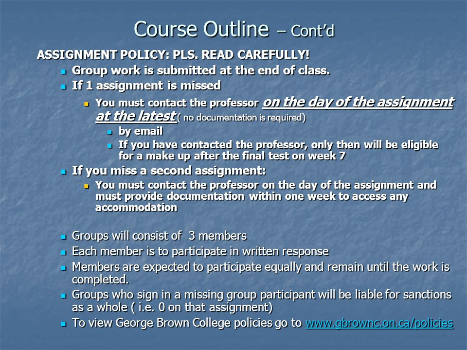 Course Outline – Cont'd ASSIGNMENT POLICY: PLS. READ CAREFULLY! Group work is submitted at the end of class. Group work is submitted at the end of cla