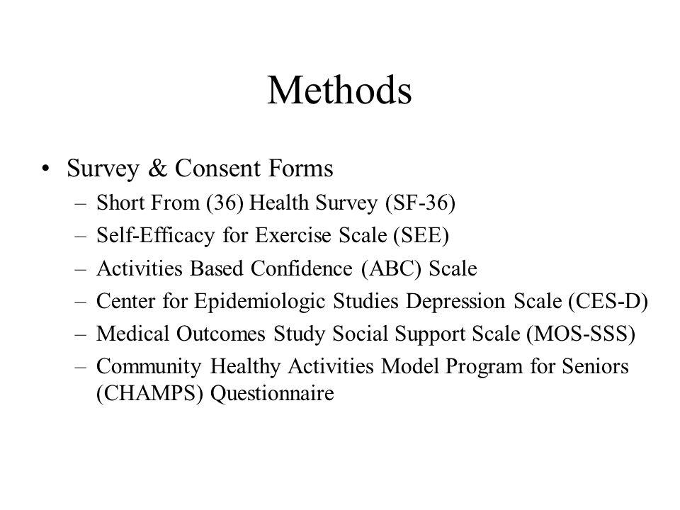 Methods Survey & Consent Forms –Short From (36) Health Survey (SF-36) –Self-Efficacy for Exercise Scale (SEE) –Activities Based Confidence (ABC) Scale –Center for Epidemiologic Studies Depression Scale (CES-D) –Medical Outcomes Study Social Support Scale (MOS-SSS) –Community Healthy Activities Model Program for Seniors (CHAMPS) Questionnaire