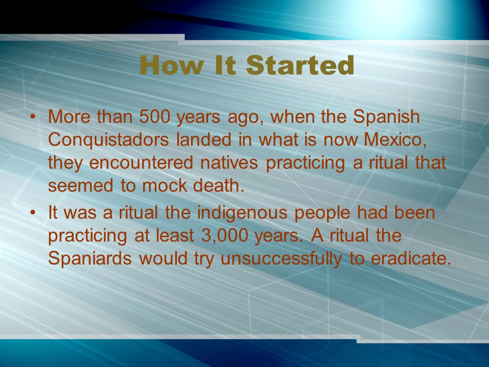 How It Started More than 500 years ago, when the Spanish Conquistadors landed in what is now Mexico, they encountered natives practicing a ritual that seemed to mock death.