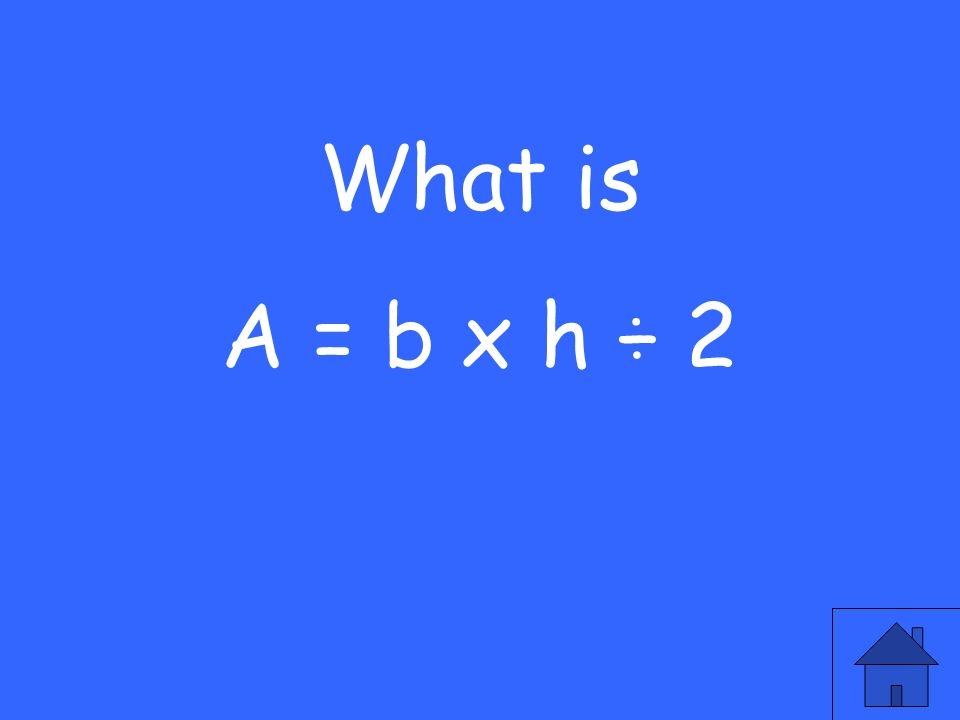 What is A = b x h ÷ 2