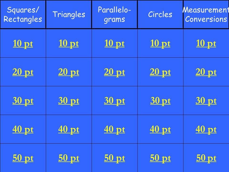 20 pt 30 pt 40 pt 50 pt 10 pt 20 pt 30 pt 40 pt 50 pt 10 pt 20 pt 30 pt 40 pt 50 pt 10 pt 20 pt 30 pt 40 pt 50 pt 10 pt 20 pt 30 pt 40 pt 50 pt 10 pt Squares/ Rectangles Triangles Parallelo- grams Circles Measurement Conversions