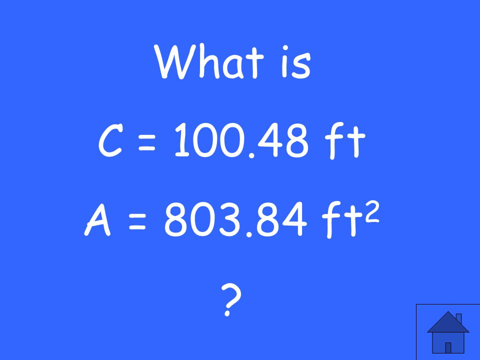 What is C = 100.48 ft A = 803.84 ft 2