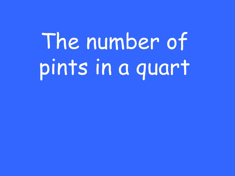 The number of pints in a quart