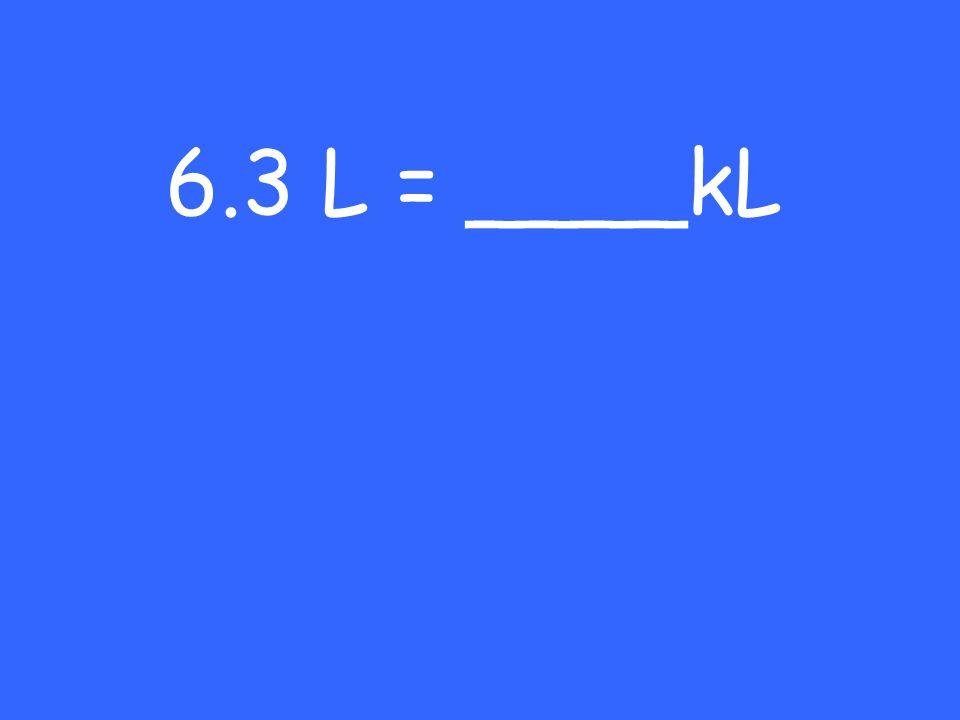 6.3 L = ____kL