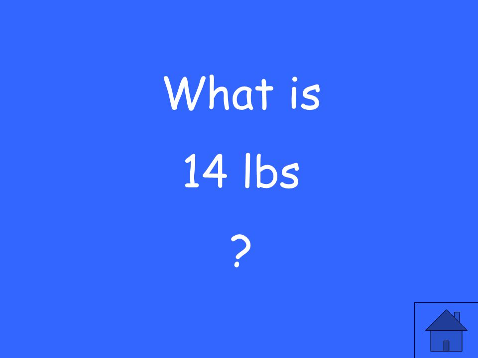 What is 14 lbs ?