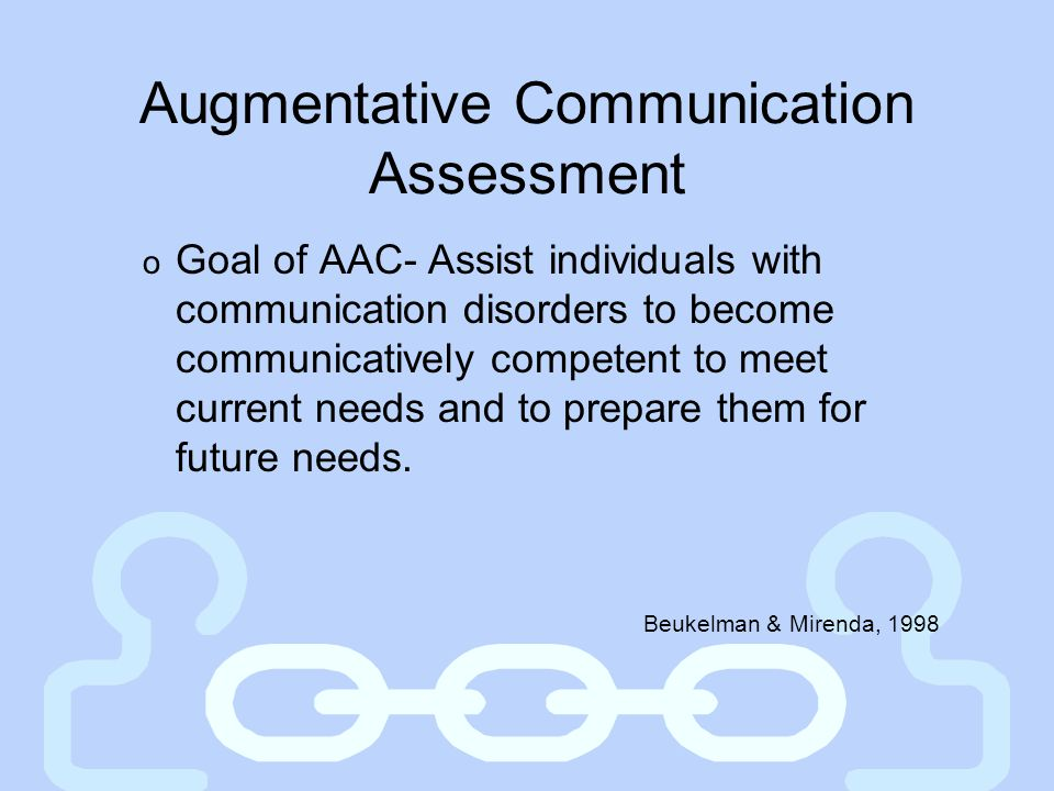 Augmentative Communication Assessment o Goal of AAC- Assist individuals with communication disorders to become communicatively competent to meet curre