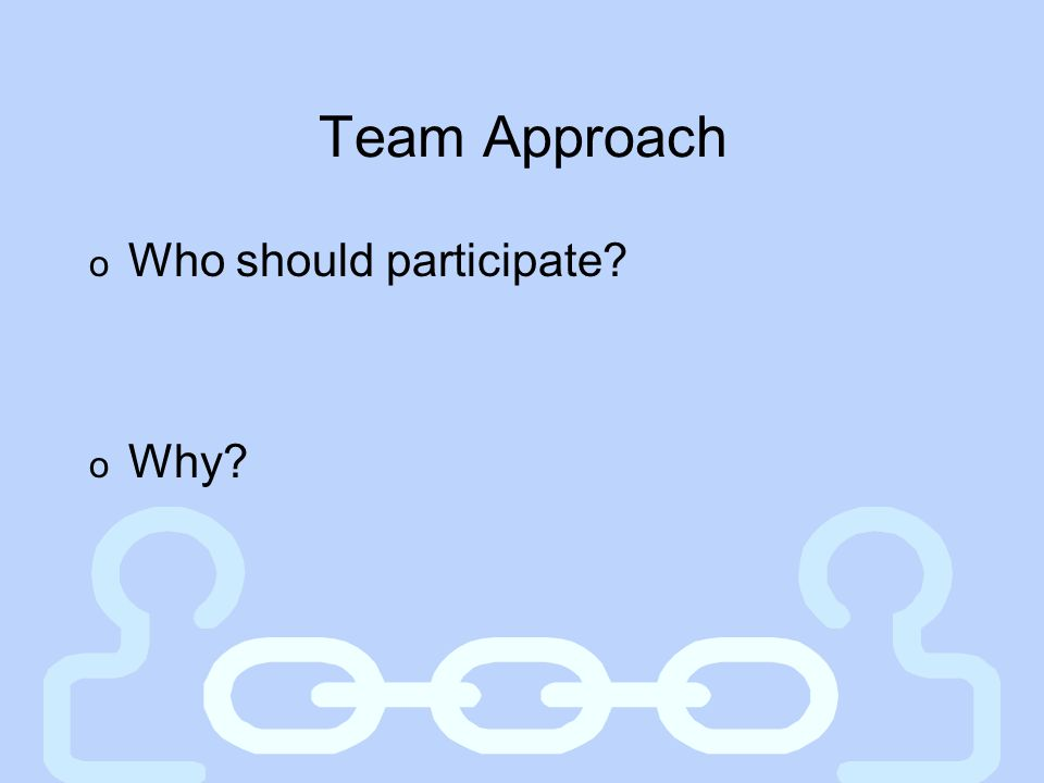 Team Approach o Who should participate? o Why?