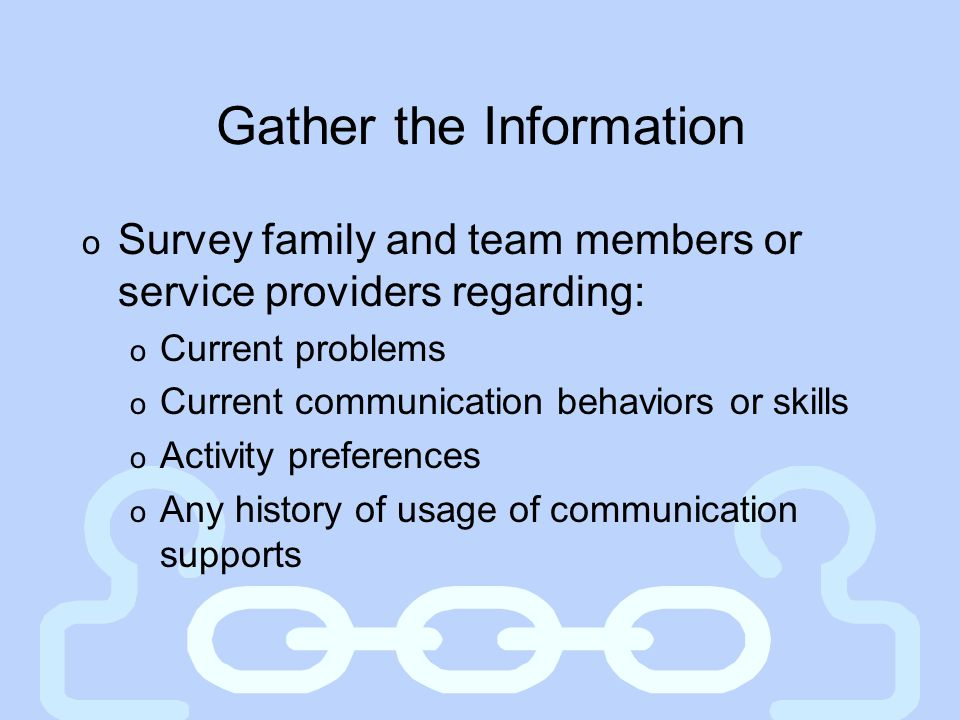 Gather the Information o Survey family and team members or service providers regarding: o Current problems o Current communication behaviors or skills