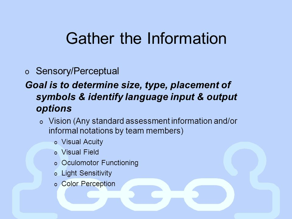 Gather the Information o Sensory/Perceptual Goal is to determine size, type, placement of symbols & identify language input & output options o Vision